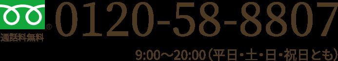 通話料無料 0120-58-8807 9:00~20:00(平日・土・日・祝日とも)